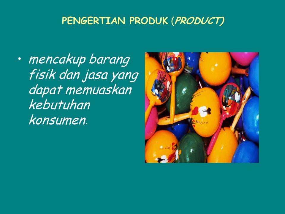 PENGERTIAN PRODUK (PRODUCT) mencakup barang fisik dan jasa yang dapat memuaskan kebutuhan konsumen.