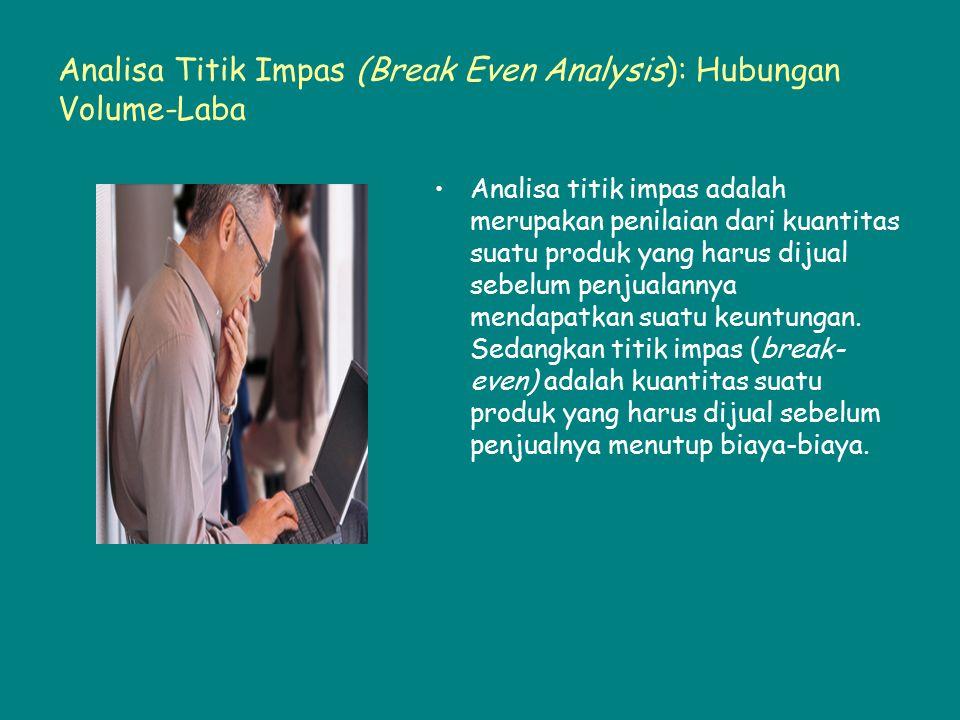 Analisa Titik Impas (Break Even Analysis): Hubungan Volume-Laba Analisa titik impas adalah merupakan penilaian dari kuantitas suatu produk yang harus
