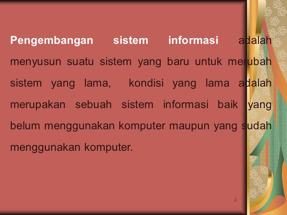 2 Pengembangan sistem informasi adalah menyusun suatu sistem yang baru untuk merubah sistem yang lama, kondisi yang lama adalah merupakan sebuah siste