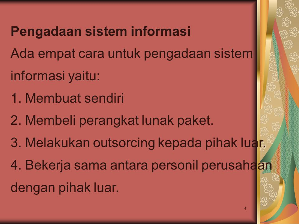4 Pengadaan sistem informasi Ada empat cara untuk pengadaan sistem informasi yaitu: 1. Membuat sendiri 2. Membeli perangkat lunak paket. 3. Melakukan