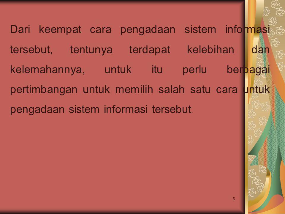 5 Dari keempat cara pengadaan sistem informasi tersebut, tentunya terdapat kelebihan dan kelemahannya, untuk itu perlu berbagai pertimbangan untuk mem