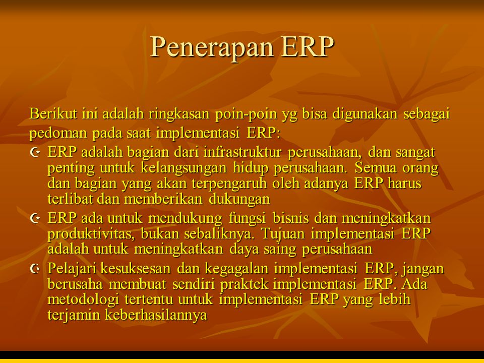 Penerapan ERP Berikut ini adalah ringkasan poin-poin yg bisa digunakan sebagai pedoman pada saat implementasi ERP:  ERP adalah bagian dari infrastruk
