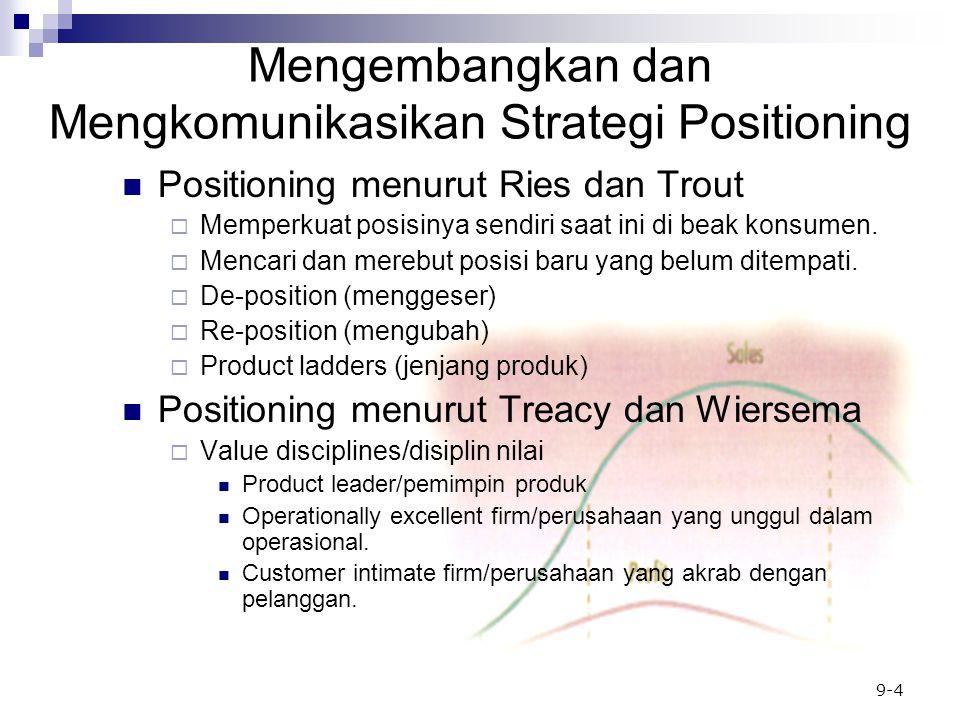 9-4 Mengembangkan dan Mengkomunikasikan Strategi Positioning Positioning menurut Ries dan Trout  Memperkuat posisinya sendiri saat ini di beak konsumen.