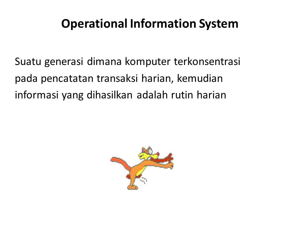 Operational Information System Suatu generasi dimana komputer terkonsentrasi pada pencatatan transaksi harian, kemudian informasi yang dihasilkan adal