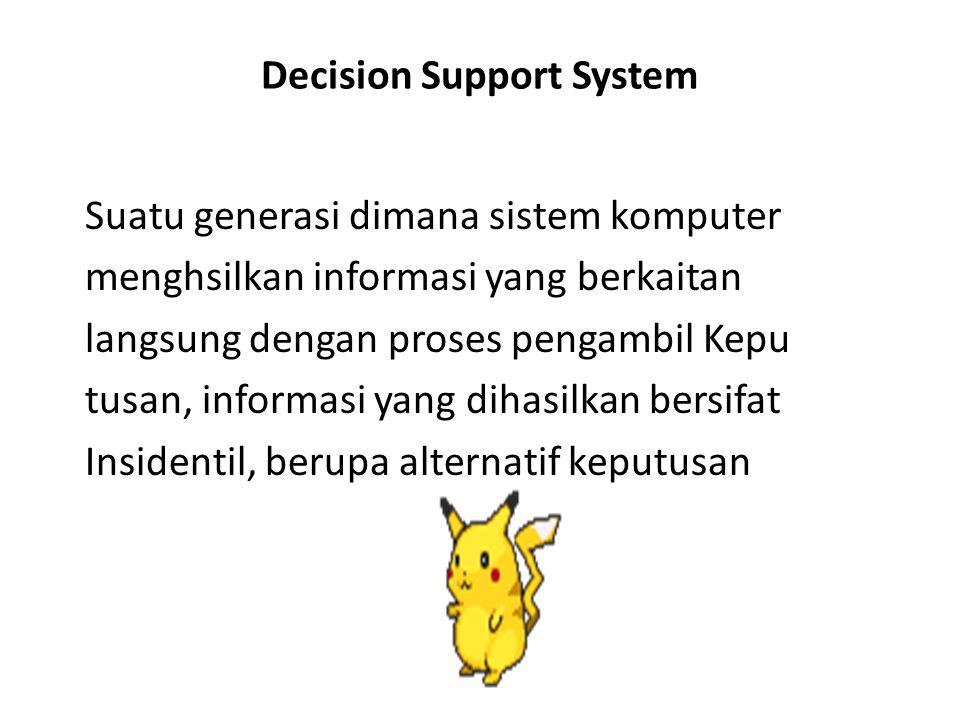 Decision Support System Suatu generasi dimana sistem komputer menghsilkan informasi yang berkaitan langsung dengan proses pengambil Kepu tusan, inform