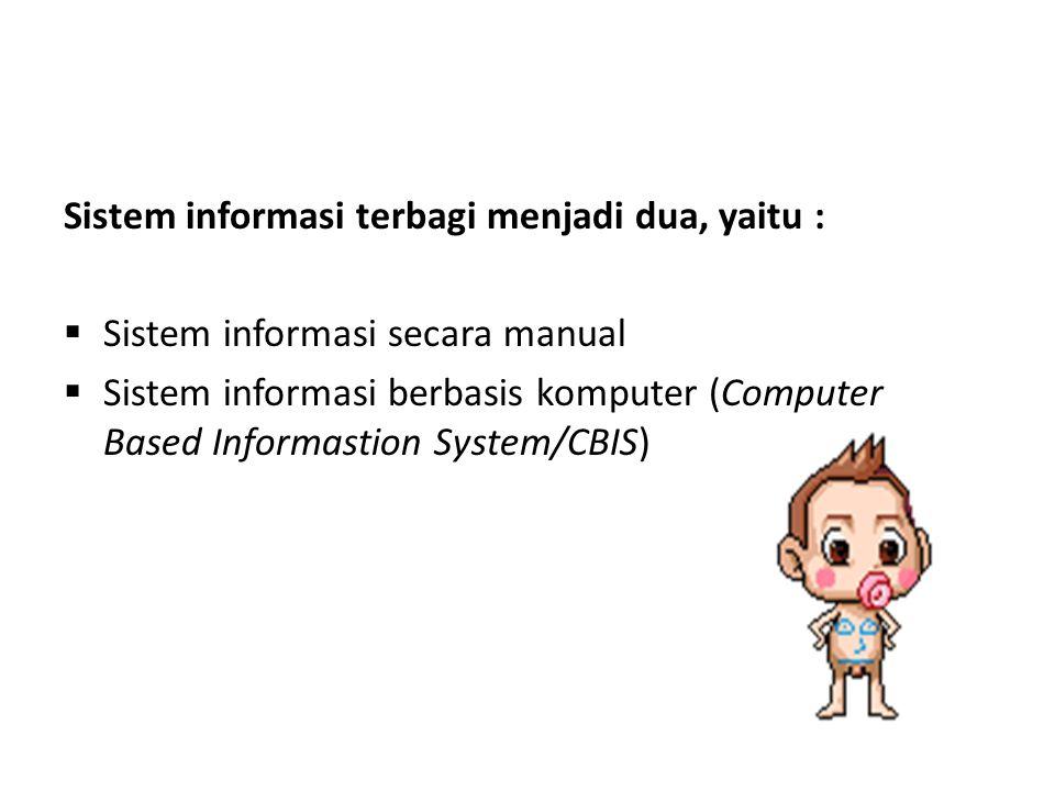 Sistem informasi terbagi menjadi dua, yaitu :  Sistem informasi secara manual  Sistem informasi berbasis komputer (Computer Based Informastion Syste