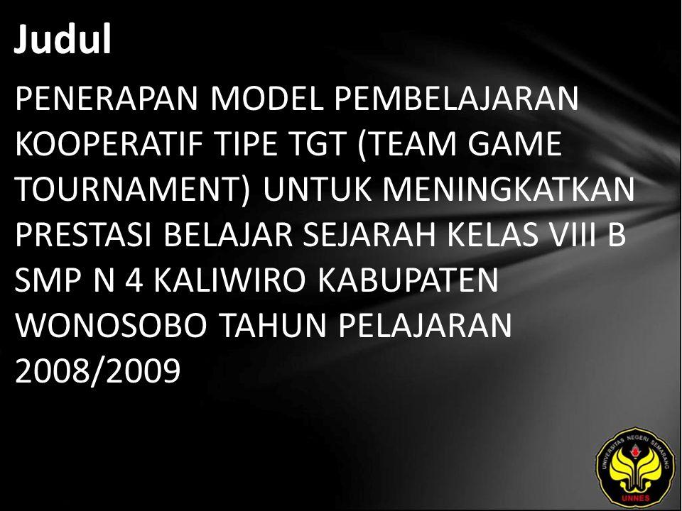 Judul PENERAPAN MODEL PEMBELAJARAN KOOPERATIF TIPE TGT (TEAM GAME TOURNAMENT) UNTUK MENINGKATKAN PRESTASI BELAJAR SEJARAH KELAS VIII B SMP N 4 KALIWIRO KABUPATEN WONOSOBO TAHUN PELAJARAN 2008/2009