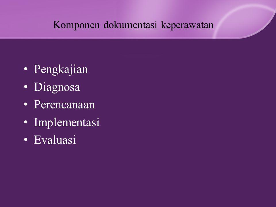 Komponen dokumentasi keperawatan Pengkajian Diagnosa Perencanaan Implementasi Evaluasi