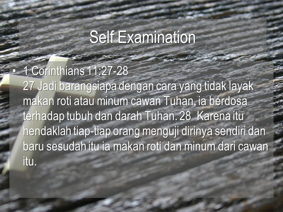 Self Examination 1 Corinthians 11:27-28 27 Jadi barangsiapa dengan cara yang tidak layak makan roti atau minum cawan Tuhan, ia berdosa terhadap tubuh dan darah Tuhan.