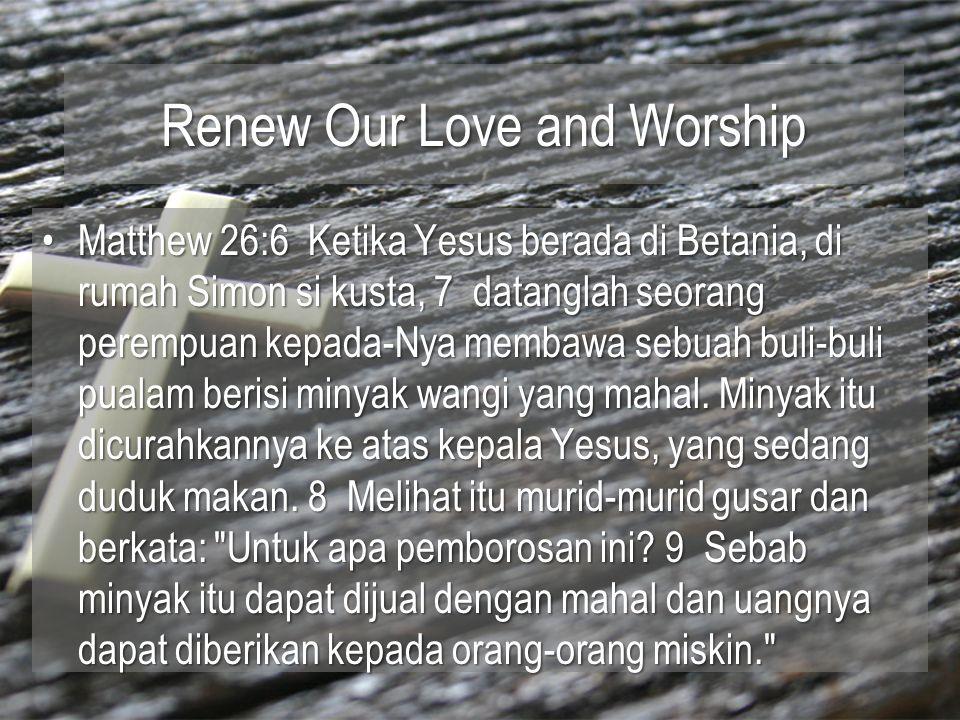 Renew Our Love and Worship Matthew 26:6 Ketika Yesus berada di Betania, di rumah Simon si kusta, 7 datanglah seorang perempuan kepada-Nya membawa sebuah buli-buli pualam berisi minyak wangi yang mahal.