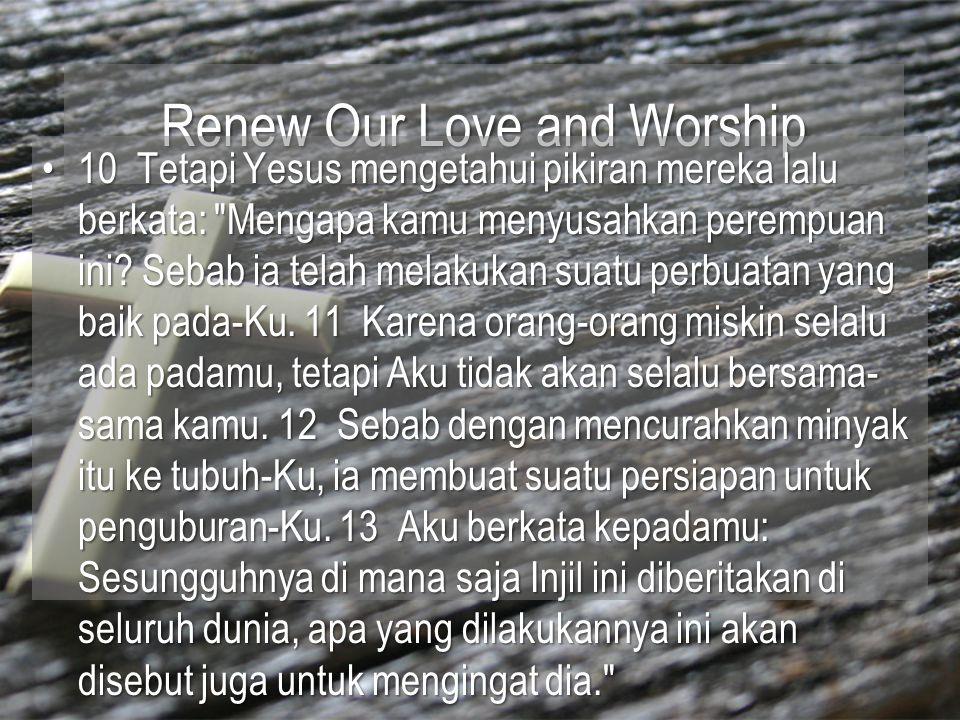 Renew Our Love and Worship 10 Tetapi Yesus mengetahui pikiran mereka lalu berkata: Mengapa kamu menyusahkan perempuan ini.