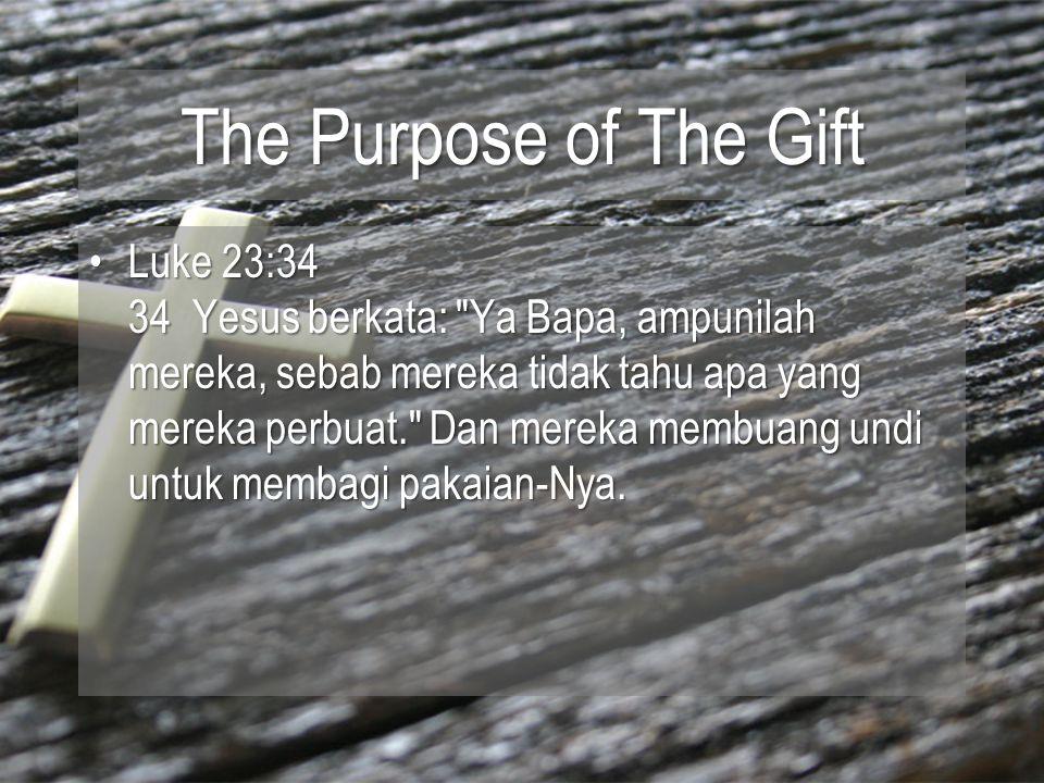 The Purpose of The Gift Luke 23:34 34 Yesus berkata: Ya Bapa, ampunilah mereka, sebab mereka tidak tahu apa yang mereka perbuat. Dan mereka membuang undi untuk membagi pakaian-Nya.Luke 23:34 34 Yesus berkata: Ya Bapa, ampunilah mereka, sebab mereka tidak tahu apa yang mereka perbuat. Dan mereka membuang undi untuk membagi pakaian-Nya.