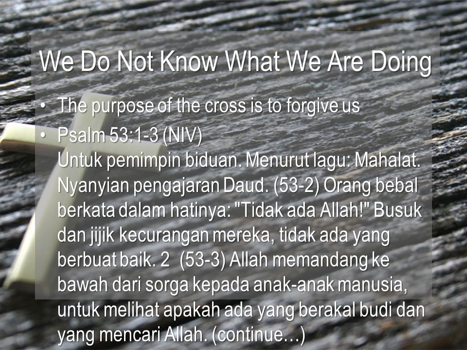 We Do Not Know What We Are Doing The purpose of the cross is to forgive usThe purpose of the cross is to forgive us Psalm 53:1-3 (NIV) Untuk pemimpin biduan.