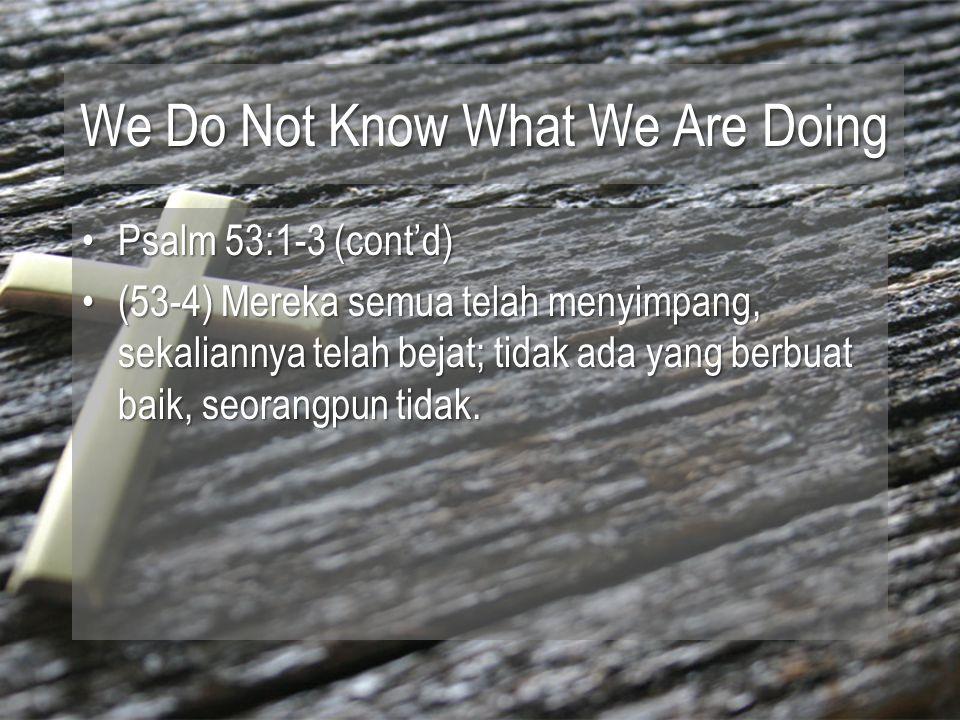 We Do Not Know What We Are Doing Psalm 53:1-3 (cont'd)Psalm 53:1-3 (cont'd) (53-4) Mereka semua telah menyimpang, sekaliannya telah bejat; tidak ada yang berbuat baik, seorangpun tidak.(53-4) Mereka semua telah menyimpang, sekaliannya telah bejat; tidak ada yang berbuat baik, seorangpun tidak.