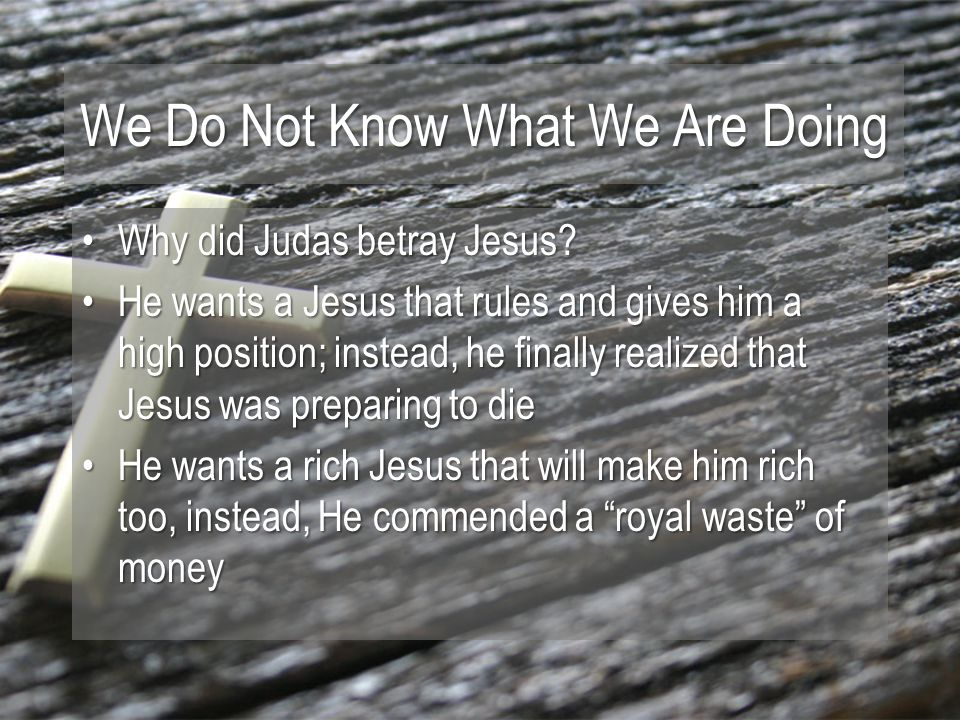 We Do Not Know What We Are Doing Why did Judas betray Jesus Why did Judas betray Jesus.