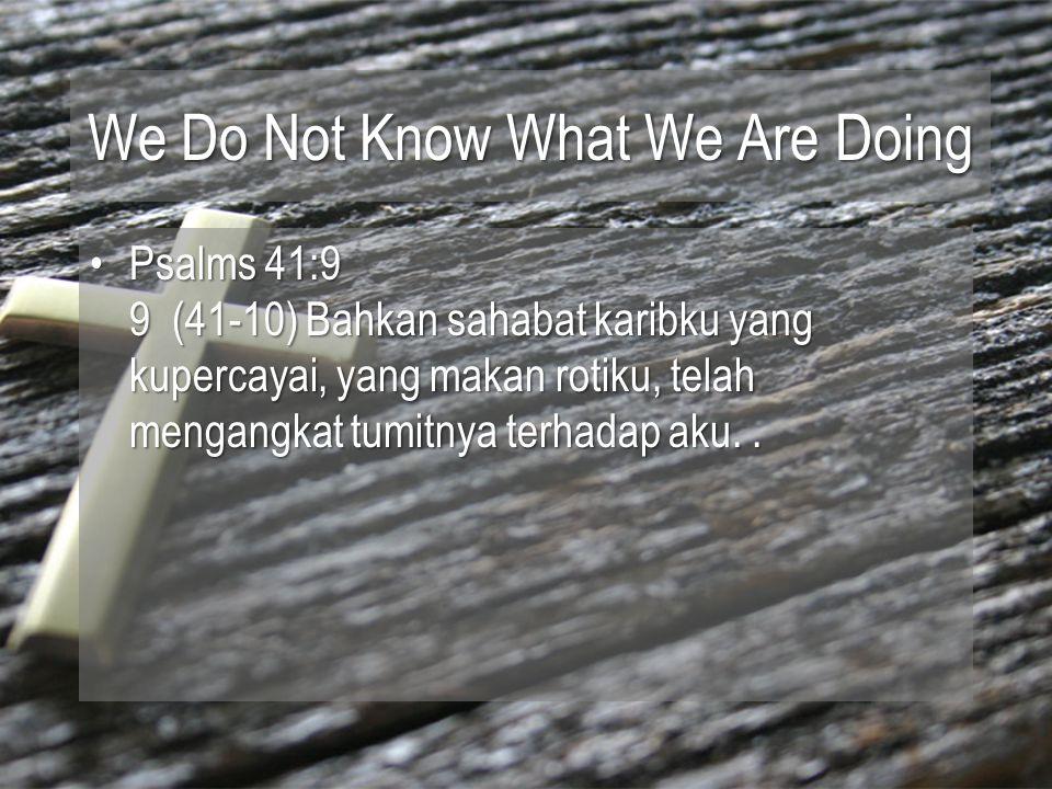 We Do Not Know What We Are Doing Psalms 41:9 9 (41-10) Bahkan sahabat karibku yang kupercayai, yang makan rotiku, telah mengangkat tumitnya terhadap aku..Psalms 41:9 9 (41-10) Bahkan sahabat karibku yang kupercayai, yang makan rotiku, telah mengangkat tumitnya terhadap aku..