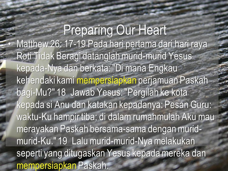 Preparing Our Heart Matthew 26: 17-19 Pada hari pertama dari hari raya Roti Tidak Beragi datanglah murid-murid Yesus kepada-Nya dan berkata:
