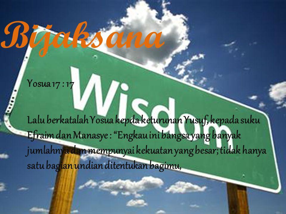 Bijaksana Yosua 17 : 17 Lalu berkatalah Yosua kepda keturunan Yusuf, kepada suku Efraim dan Manasye : Engkau ini bangsa yang banyak jumlahnya dan mempunyai kekuatan yang besar; tidak hanya satu bagian undian ditentukan bagimu,
