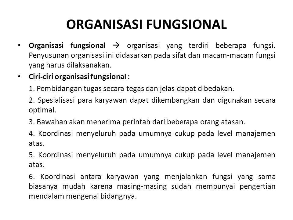 ORGANISASI FUNGSIONAL Organisasi fungsional  organisasi yang terdiri beberapa fungsi. Penyusunan organisasi ini didasarkan pada sifat dan macam-macam