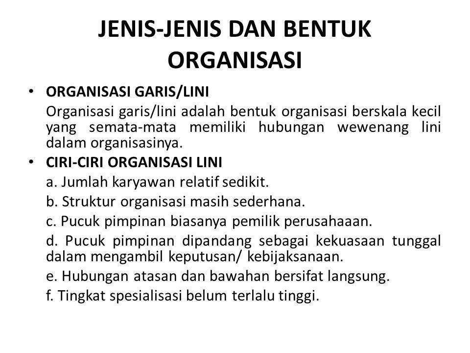 JENIS-JENIS DAN BENTUK ORGANISASI ORGANISASI GARIS/LINI Organisasi garis/lini adalah bentuk organisasi berskala kecil yang semata-mata memiliki hubung