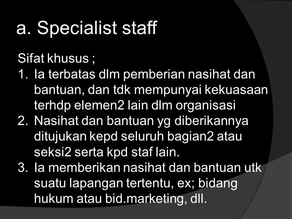 a. Specialist staff Sifat khusus ; 1.Ia terbatas dlm pemberian nasihat dan bantuan, dan tdk mempunyai kekuasaan terhdp elemen2 lain dlm organisasi 2.N