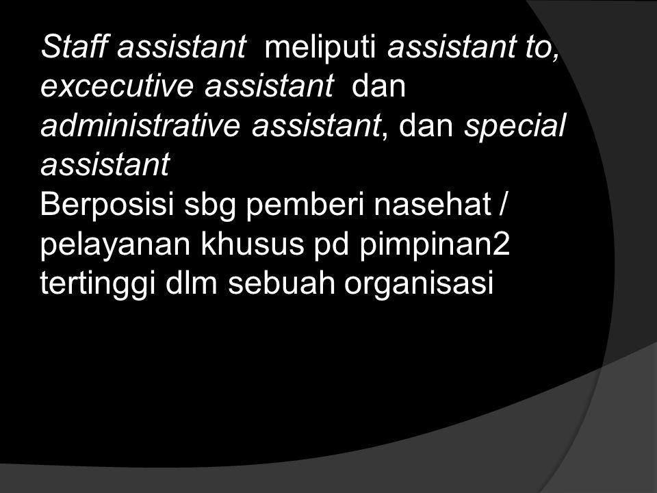 Staff assistant meliputi assistant to, excecutive assistant dan administrative assistant, dan special assistant Berposisi sbg pemberi nasehat / pelayanan khusus pd pimpinan2 tertinggi dlm sebuah organisasi