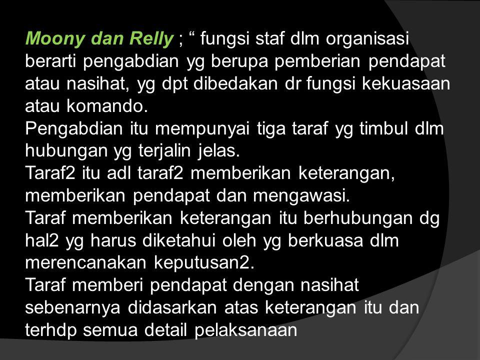 Moony dan Relly ; fungsi staf dlm organisasi berarti pengabdian yg berupa pemberian pendapat atau nasihat, yg dpt dibedakan dr fungsi kekuasaan atau komando.