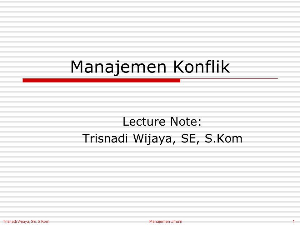 Trisnadi Wijaya, SE, S.Kom Manajemen Umum1 Manajemen Konflik Lecture Note: Trisnadi Wijaya, SE, S.Kom