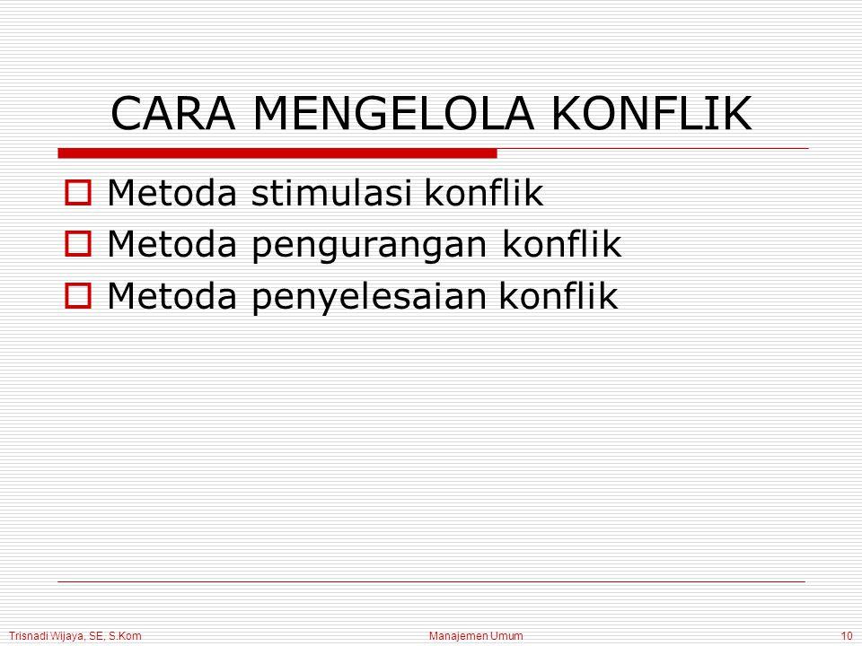 Trisnadi Wijaya, SE, S.Kom Manajemen Umum10 CARA MENGELOLA KONFLIK  Metoda stimulasi konflik  Metoda pengurangan konflik  Metoda penyelesaian konfl