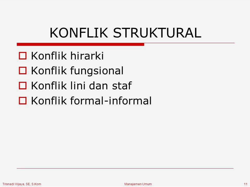 Trisnadi Wijaya, SE, S.Kom Manajemen Umum11 KONFLIK STRUKTURAL  Konflik hirarki  Konflik fungsional  Konflik lini dan staf  Konflik formal-informa