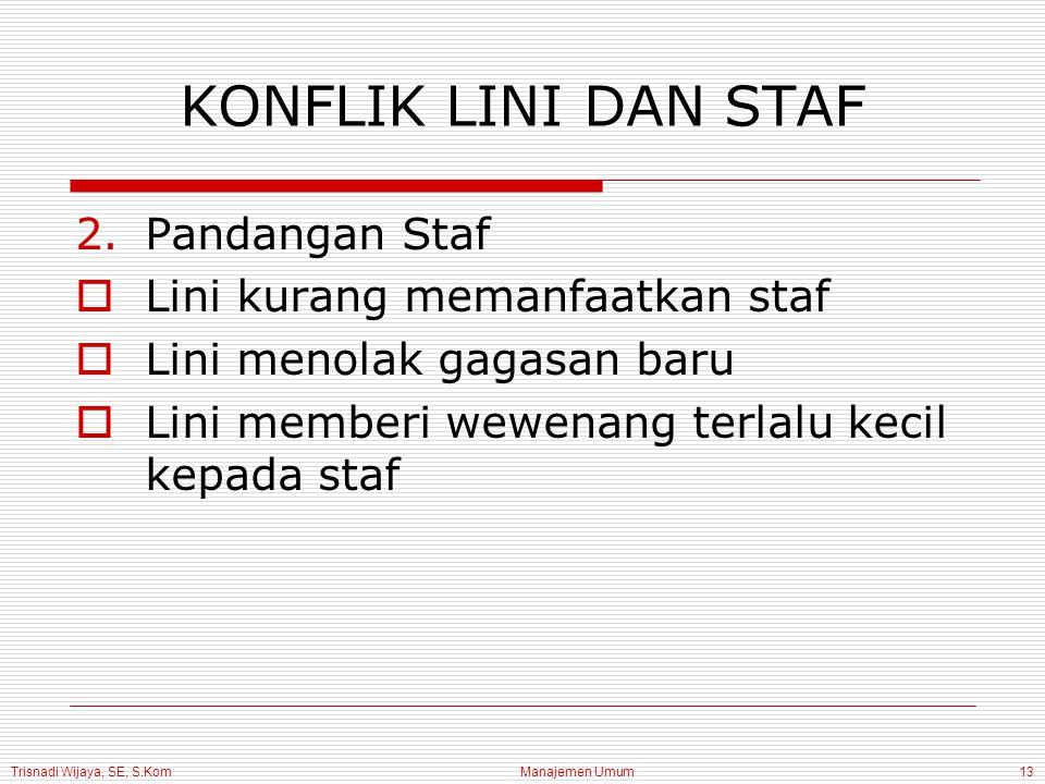 Trisnadi Wijaya, SE, S.Kom Manajemen Umum13 2.Pandangan Staf  Lini kurang memanfaatkan staf  Lini menolak gagasan baru  Lini memberi wewenang terla