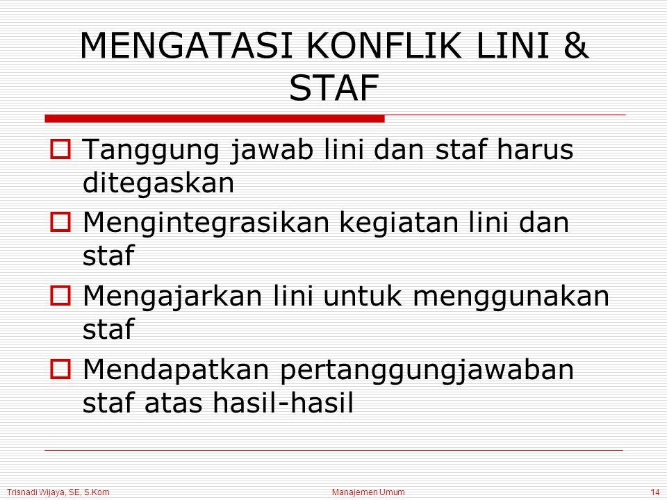 Trisnadi Wijaya, SE, S.Kom Manajemen Umum14 MENGATASI KONFLIK LINI & STAF  Tanggung jawab lini dan staf harus ditegaskan  Mengintegrasikan kegiatan
