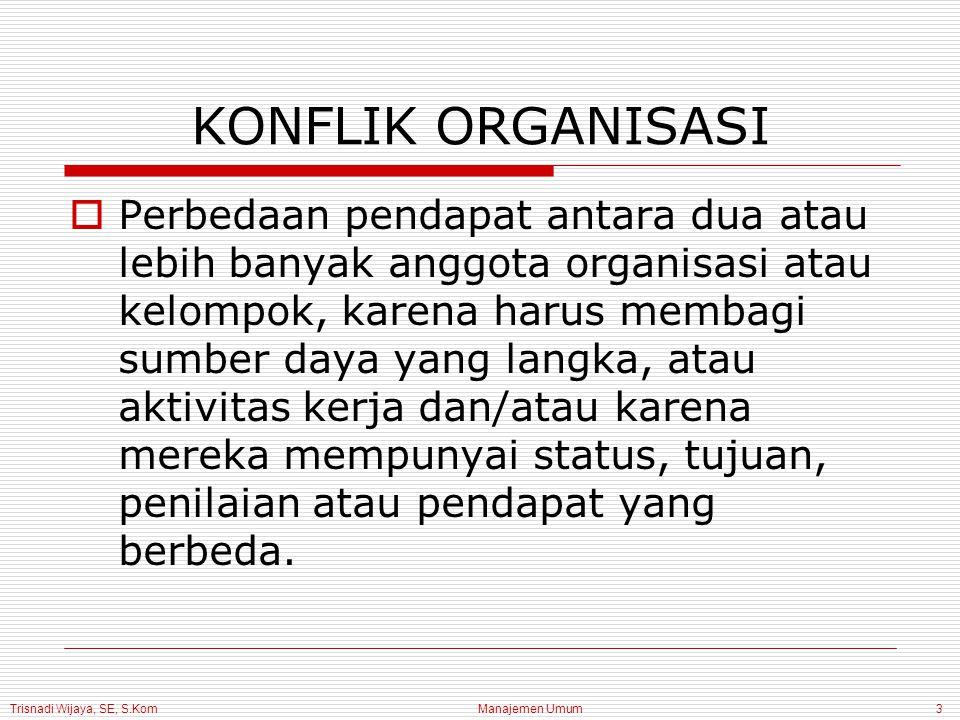 Trisnadi Wijaya, SE, S.Kom Manajemen Umum3 KONFLIK ORGANISASI  Perbedaan pendapat antara dua atau lebih banyak anggota organisasi atau kelompok, kare