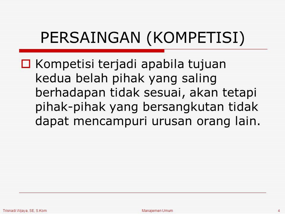 Trisnadi Wijaya, SE, S.Kom Manajemen Umum4 PERSAINGAN (KOMPETISI)  Kompetisi terjadi apabila tujuan kedua belah pihak yang saling berhadapan tidak se
