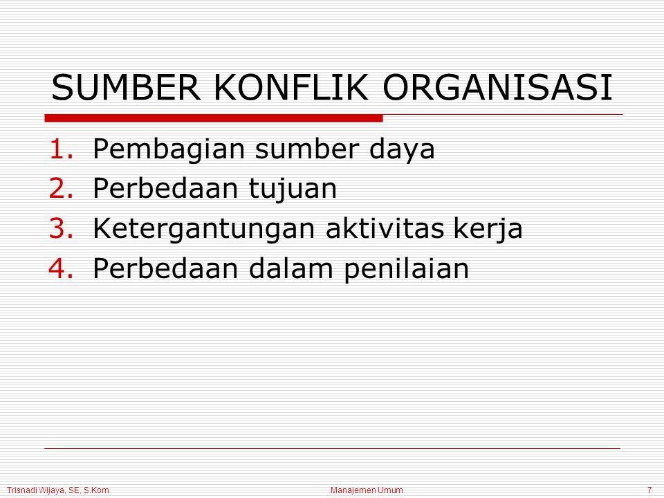 Trisnadi Wijaya, SE, S.Kom Manajemen Umum7 SUMBER KONFLIK ORGANISASI 1.Pembagian sumber daya 2.Perbedaan tujuan 3.Ketergantungan aktivitas kerja 4.Per