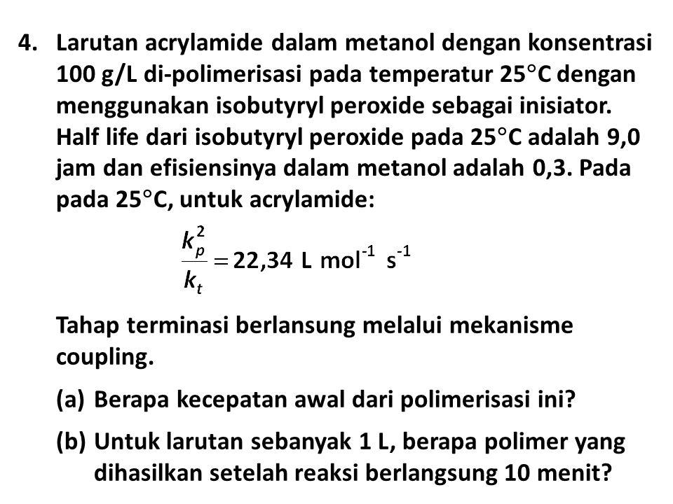 4.Larutan acrylamide dalam metanol dengan konsentrasi 100 g/L di-polimerisasi pada temperatur 25  C dengan menggunakan isobutyryl peroxide sebagai inisiator.