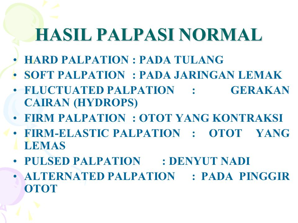 HASIL PALPASI NORMAL HARD PALPATION: PADA TULANG SOFT PALPATION: PADA JARINGAN LEMAK FLUCTUATED PALPATION : GERAKAN CAIRAN (HYDROPS) FIRM PALPATION: O