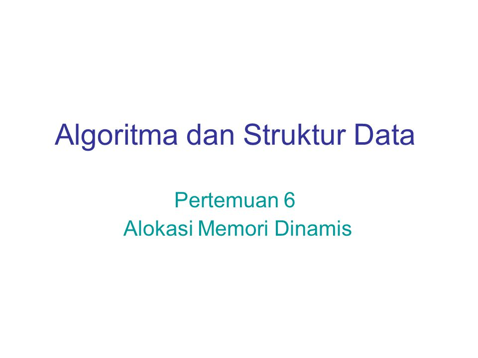 Algoritma dan Struktur Data Pertemuan 6 Alokasi Memori Dinamis