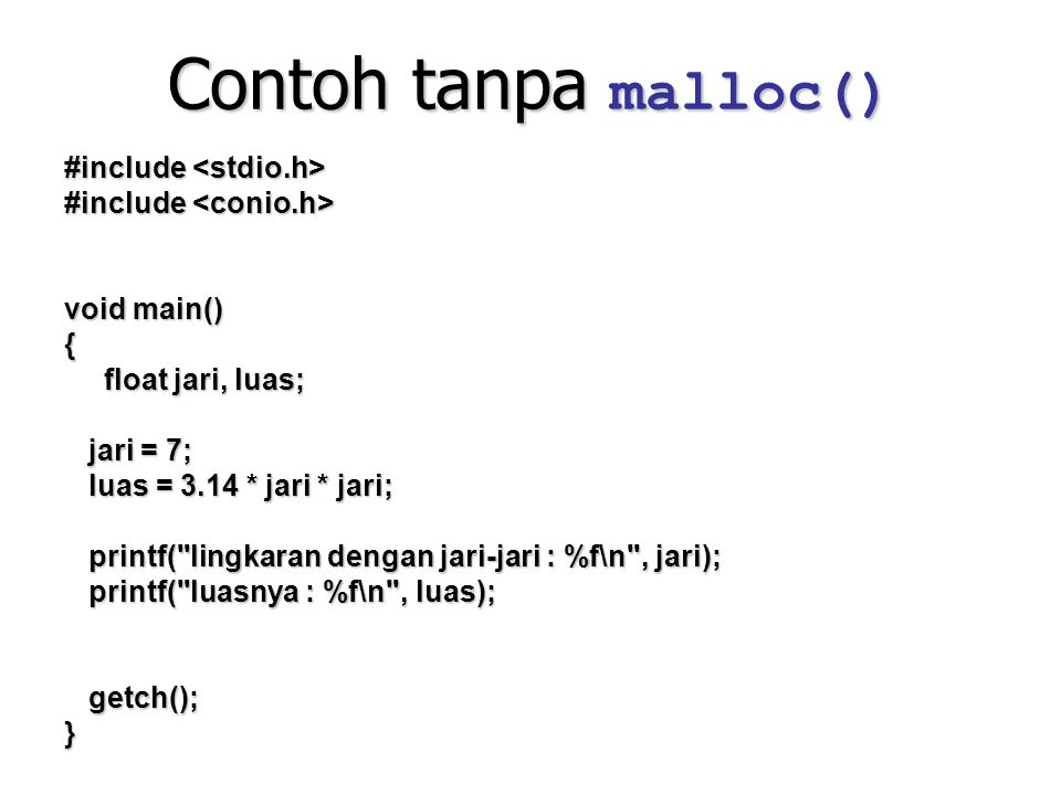 Contoh dengan malloc() #include #include void main() { //deklarasi pointer //deklarasi pointer float *pjari, *pluas; //memesan slot memori untuk membuat variabel jari & luas.