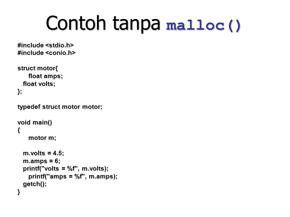 Contoh tanpa malloc() #include #include struct motor{ float amps; float volts; float volts;}; typedef struct motor motor; void main() { motor m; m.vol