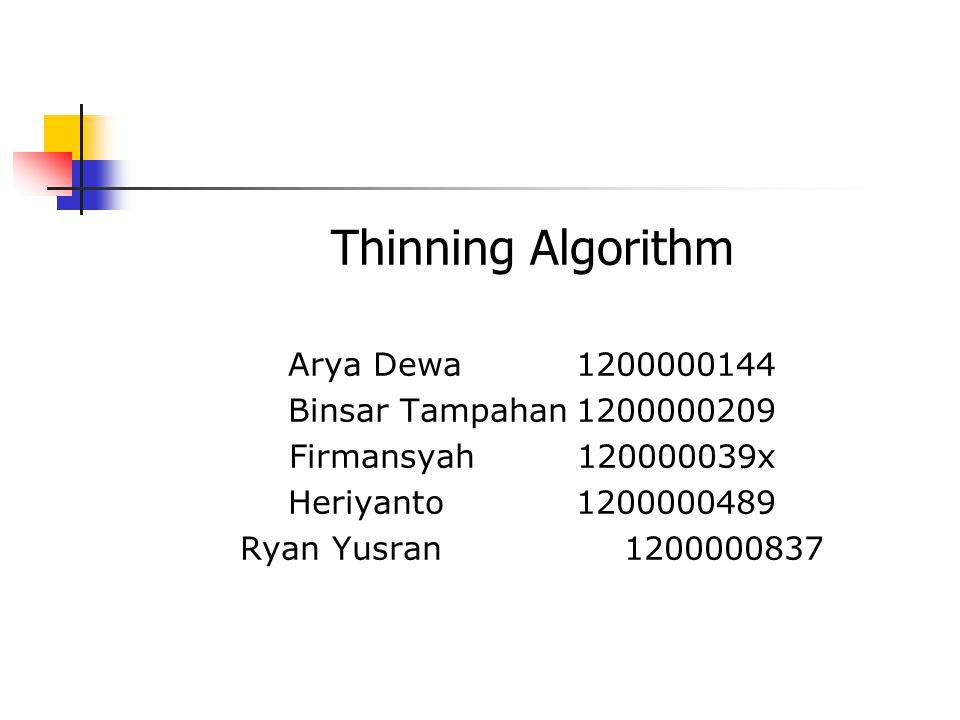 Thinning Algorithm Arya Dewa 1200000144 Binsar Tampahan1200000209 Firmansyah120000039x Heriyanto1200000489 Ryan Yusran1200000837