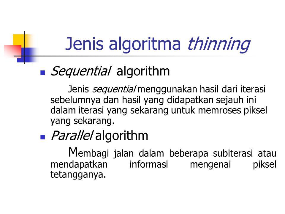 Sequential algorithm Metode thinning sequential terdiri dari penghapusan berulang titik titik hitam sepanjang garis suatu pola sampai pola tersebut ditipiskan hingga ketebalannya satu pixel.