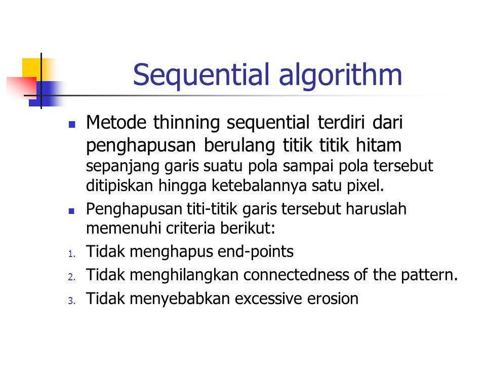 Sequential algorithm Metode thinning sequential terdiri dari penghapusan berulang titik titik hitam sepanjang garis suatu pola sampai pola tersebut di