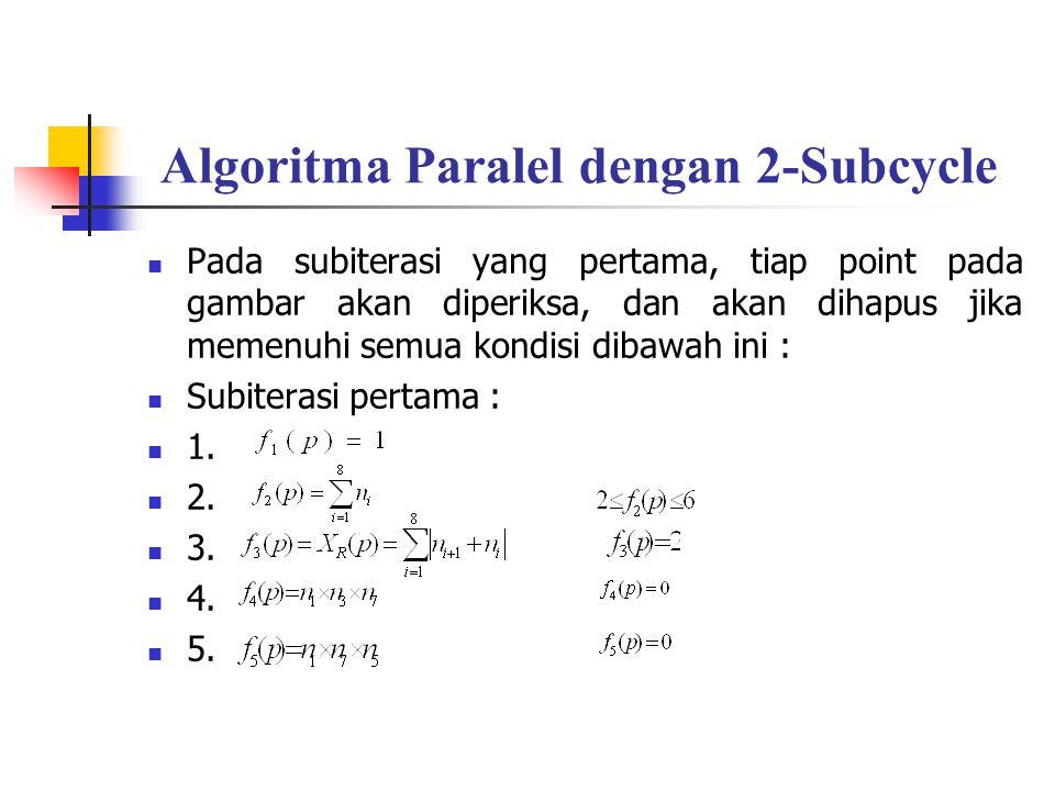 Algoritma Paralel dengan 2-Subcycle Pada subiterasi yang pertama, tiap point pada gambar akan diperiksa, dan akan dihapus jika memenuhi semua kondisi