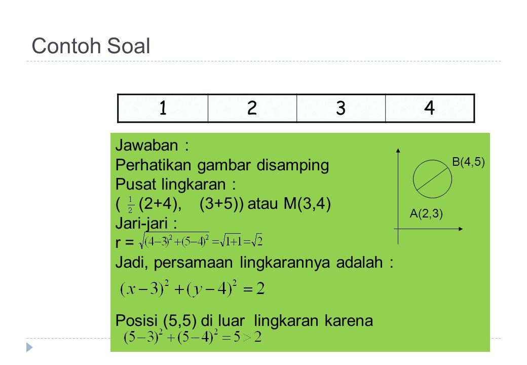 Contoh Soal 1 234 Jawaban : Perhatikan gambar disamping Pusat lingkaran : ( (2+4), (3+5)) atau M(3,4) Jari-jari : r = Jadi, persamaan lingkarannya adalah : Posisi (5,5) di luar lingkaran karena B(4,5) A(2,3)