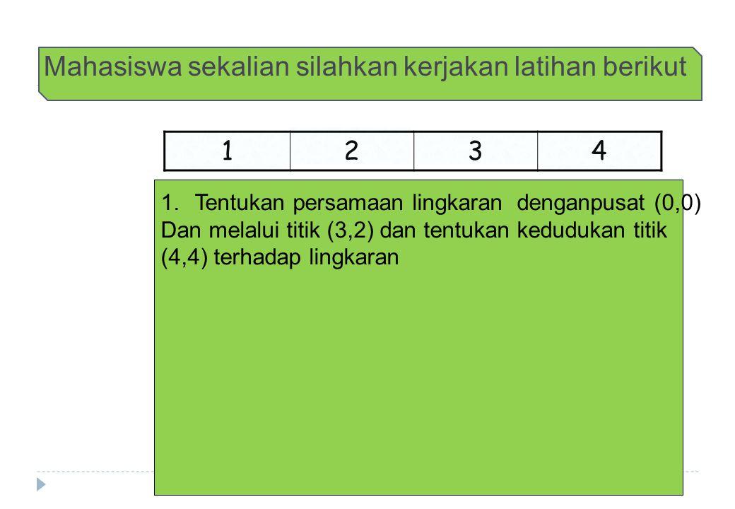 Mahasiswa sekalian silahkan kerjakan latihan berikut 1 234 1.Tentukan persamaan lingkaran denganpusat (0,0) Dan melalui titik (3,2) dan tentukan kedudukan titik (4,4) terhadap lingkaran