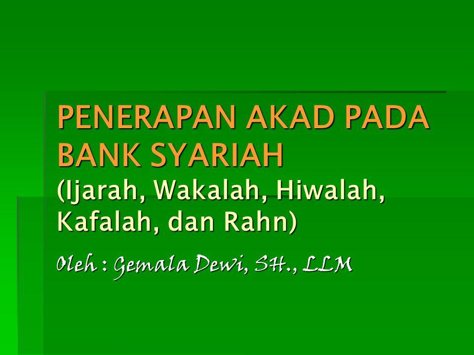PENERAPAN AKAD PADA BANK SYARIAH (Ijarah, Wakalah, Hiwalah, Kafalah, dan Rahn) Oleh : Gemala Dewi, SH., LLM
