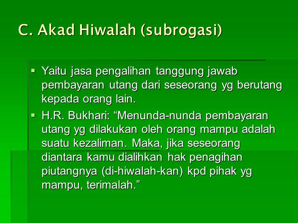 "C. Akad Hiwalah (subrogasi)  Yaitu jasa pengalihan tanggung jawab pembayaran utang dari seseorang yg berutang kepada orang lain.  H.R. Bukhari: ""Men"