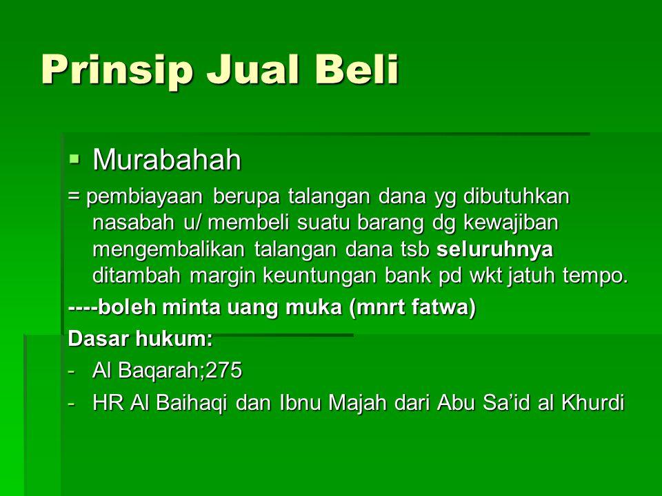 Prinsip Jual Beli  Murabahah = pembiayaan berupa talangan dana yg dibutuhkan nasabah u/ membeli suatu barang dg kewajiban mengembalikan talangan dana