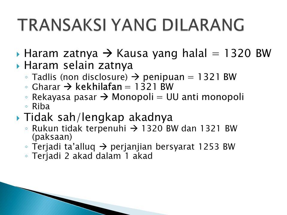  Haram zatnya  Kausa yang halal = 1320 BW  Haram selain zatnya ◦ Tadlis (non disclosure)  penipuan = 1321 BW ◦ Gharar  kekhilafan = 1321 BW ◦ Rekayasa pasar  Monopoli = UU anti monopoli ◦ Riba  Tidak sah/lengkap akadnya ◦ Rukun tidak terpenuhi  1320 BW dan 1321 BW (paksaan) ◦ Terjadi ta'alluq  perjanjian bersyarat 1253 BW ◦ Terjadi 2 akad dalam 1 akad